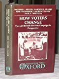 How Voters Change : The 1987 British Election Campaign in Perspective, Miller, William L. and Clarke, Harold D., 0198273428