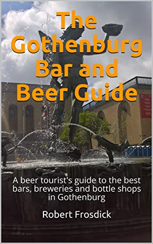 Download for free The Gothenburg Bar and Beer Guide: A beer tourist's guide to the best bars, breweries and bottle shops in Gothenburg