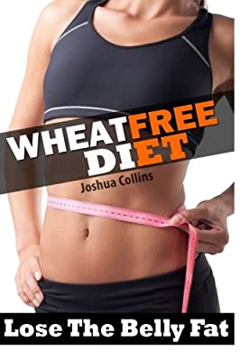 Wheat Free: Wheat Belly Weight Loss, Wheat Free Diet, Cookbook, and Recipe Book