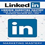 LinkedIn Marketing Mastery: How to Create a LinkedIn Profile Business Partners Will Love | Marketing Mastery