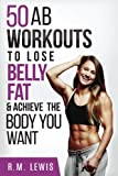 Top 50 Ab Workouts: To Lose Belly Fat, Get a Six-Pack & Achieve The Body You Want (Top 50 Workouts) (Volume 2)