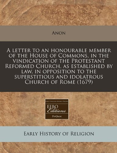 A letter to an honourable member of the House of Commons, in the vindication of the Protestant Reformed Church, as established by law, in opposition ... and idolatrous Church of Rome (1679) ebook