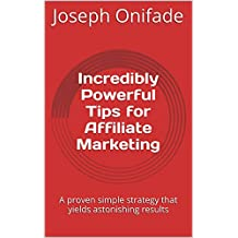 Incredibly Powerful Tips for Affiliate Marketing: A proven simple strategy that yields astonishing results