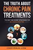 The Truth About Chronic Pain Treatments: The Best and Worst Strategies for Becoming Pain Free