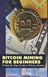 Bitcoin Mining for Beginners: a Step by Step Guide to Bitcoin Mining, Bitcoin Mining Experts, 1495317838
