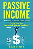 "PASSIVE INCOME: THE 21 STEPS TO GENERATE PASSIVE INCOME. Create your own ""Automatic Money Machine""! Create your first ONLINE BUSINESS!"