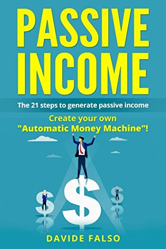 PASSIVE INCOME: THE 21 STEPS TO GENERATE PASSIVE INCOME. Create your own Automatic Money Machine! Create your first ONLINE BUSINESS!