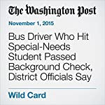 Bus Driver Who Hit Special-Needs Student Passed Background Check, District Officials Say | Peter Holley