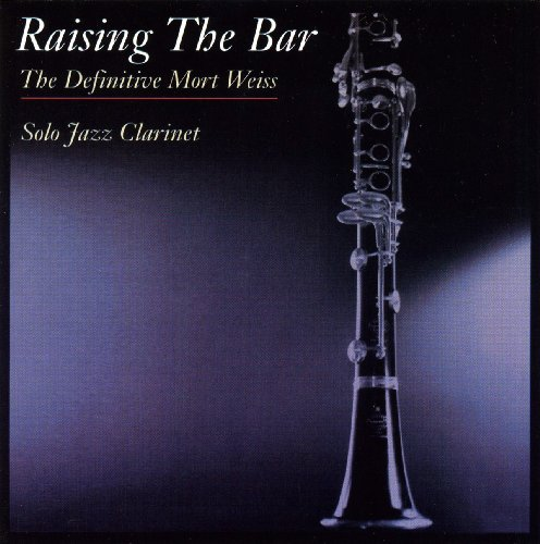 Raising The Bar - The Definitive Mort Weiss - Solo Jazz Clarinet