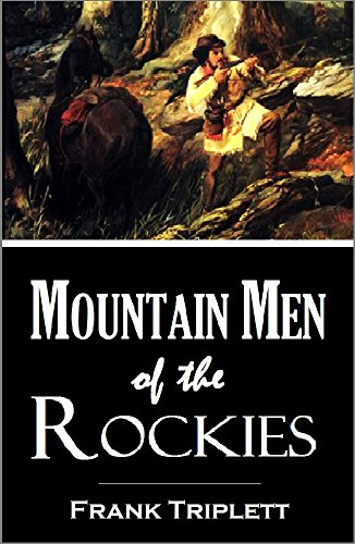 Mountain Men of the Rockies: Adventures of Colter, Bridger, Bill Gordon, Peg Leg Smith, Old Bill Williams, Bill Bent, J.S. Smith, the Sublettes, and Other Trappers in that Remote Region (1883)