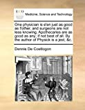 One Physician Is E'en Just As Good As T'Other, and Surgeons Are Not Less Knowing Apothecaries Are As Good As Any; If Not Best of All by the Author O, Dennis De Coetlogon, 1170116817