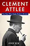 """John Bew, """"Clement Attlee: The Man Who Made Modern Britain"""" (Oxford UP, 2017)"""