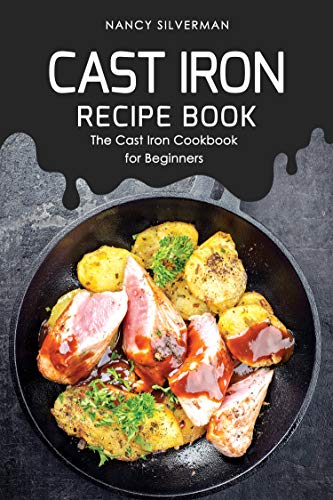 Cast Iron Recipe Book: The Cast Iron Cookbook for Beginners by Nancy Silverman