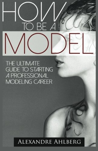 How to Be a Model: The Ultimate Guide to Becoming a Model