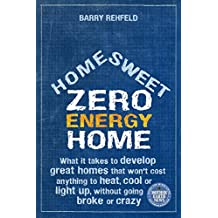 Home Sweet Zero Energy Home: What It Takes to Develop Great Homes that Won't Cost Anything to Heat, Cool or Light Up, Without Going Broke or Crazy