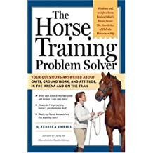 The Horse Training Problem Solver: Your questions answered about gaits, ground work, and attitude, in the arena and on the trail