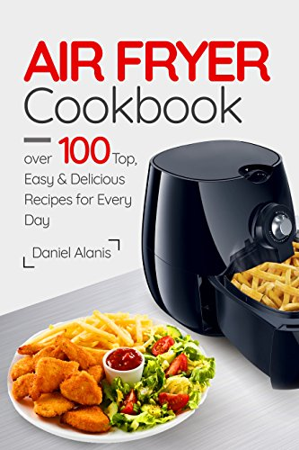 Air Fryer Cookbook- over  100 Top, Easy and Delicious Recipes for Every Day. by Daniel Alanis