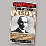 The Match King: Ivar Kreuger, the Financial Genius Behind a Century of Wall Street Scandals | Frank Partnoy