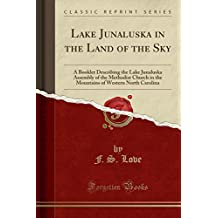 Lake Junaluska in the Land of the Sky: A Booklet Describing the Lake Junaluska Assembly of the Methodist Church in the Mountains of Western North Carolina (Classic Reprint)
