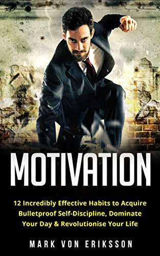Motivation: 12 Incredibly Effective Habits to Acquire Bulletproof Self-Discipline, Dominate Your Day & Revolutionise Your Life (Motivation Series) by [Eriksson, Mark]
