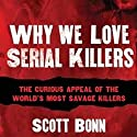 Why We Love Serial Killers: The Curious Appeal of the World's Most Savage Murderers Audiobook by Scott Bonn Narrated by Keith Szarabajka