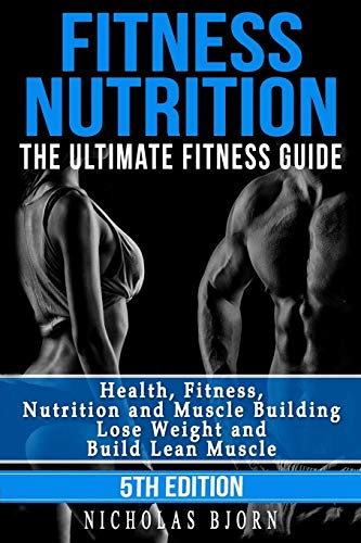 Fitness Nutrition: The Ultimate Fitness Guide: Health, Fitness, Nutrition and Muscle Building – Lose Weight and Build…