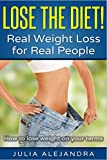 Weight Loss: Lose the Diet! Real Weight Loss for Real People: How to lose weight on your terms (Weight Loss, Lose Weight Fast in Days, Weight Loss Motivation, How to lose weight, Diet, Women's Health)