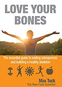 Love Your Bones: The essential guiding to ending osteoporosis and building a healthy skeleton by [Tuck, Max]
