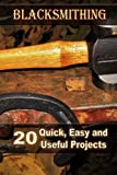 Blacksmithing: 20 Quick, Easy and Useful Projects: (How To Blacksmithing) (Blacksmith, Foging, Metal)