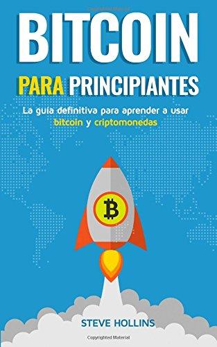 Bitcoin para principiantes: La guia definitiva para aprender a usar bitcoin y criptomonedas. Crea un monedero, compra bitcoin, aprende que es la blockchain y la mineria de bitcoin (Spanish Edition) [Steve Hollins] (Tapa Blanda)