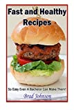 Fast and Healthy Recipes: So Easy Even a Bachelor Can Make Them!