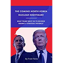 The Coming North Korea Nuclear Nightmare: What Trump Must Do to Reverse Obama's Strategic Patience