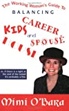 The Working Woman's Guide to Balancing Kids, Career, House and Spouse, Mimi O'Bara, 0971666008