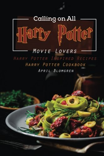 Calling on All Harry Potter Movie Lovers: Harry Potter Inspired Recipes - Harry Potter Cookbook by April Blomgren