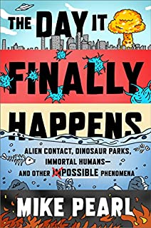 Book Cover: The Day It Finally Happens: Alien Contact, Dinosaur Parks, Immortal Humans―and Other Possible Phenomena