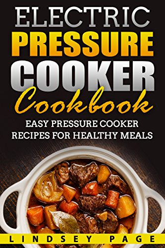 Electric Pressure Cooker Cookbook: Easy Pressure Cooker Recipes for Healthy Meals by Lindsey Page