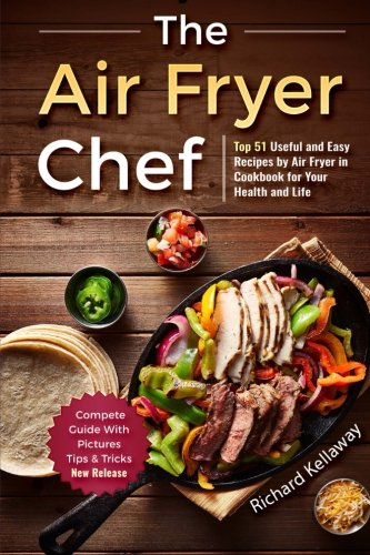 The Air Fryer Chef: Top 51 Useful and Easy Recipes in Cookbook for Your Health a (Universal Cooking) (Volume 1) by Richard Kellaway