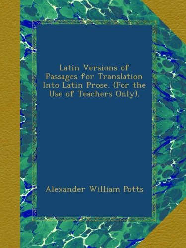 Latin Versions of Passages for Translation Into Latin Prose. (For the Use of Teachers Only).