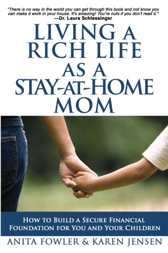Living a Rich Life as a Stay-at-Home Mom: How to Build a Secure Financial Foundation for You and Your Children (Financial Help For Stay At Home Moms)