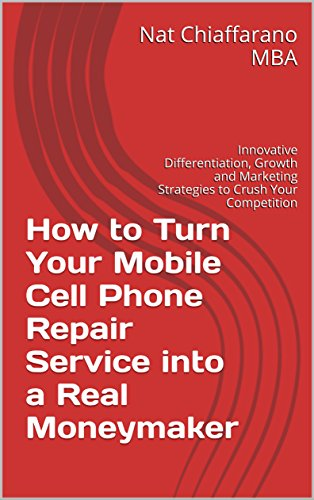 How to Turn Your Mobile Cell Phone Repair Service into a Real Moneymaker: Innovative Differentiation, Growth and Marketing Strategies to Crush Your Competition (Progressive Phone Cell)