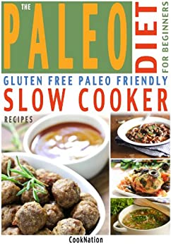 The Paleo Diet For Beginners Slow Cooker Recipe Book: Gluten Free, Everyday Essential Slow Cooker Paleo Recipes For Beginners or How To Get Started With A Paleolithic Diet by [CookNation]