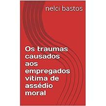 Os traumas causados aos empregados vitima de assédio moral