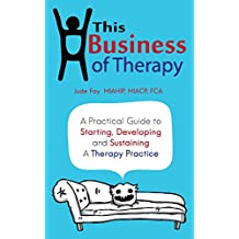 This Business of Therapy: A Practical Guide to Starting, Developing and Sustaining a Therapy Practice