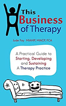 This Business of Therapy: A Practical Guide to Starting, Developing and Sustaining a Therapy Practice by [Fay, Jude]