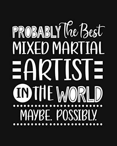 Probably the Best Mixed Martial Artist In the World. Maybe. Possibly.: Mixed Martial Art Gift for People Who Love Martial Arts - Funny Saying on Black ... Design - Blank Lined Journal or Notebook (Best Karate Man In The World)