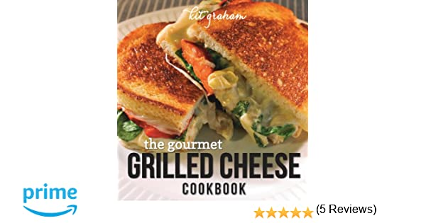 The Gourmet Grilled Cheese Cookbook Kit Graham - Two guys transform big mac beautiful gourmet meal