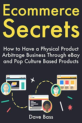 Ecommerce Secrets: How to Have a Physical Product Arbitrage Business Through eBay and Pop Culture Based Products