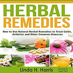 Herbal Remedies: How to Use Natural Herbal Remedies to Treat Colds, Arthritis and Other Common Illnesses