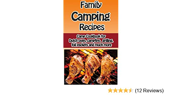 Family Camping Recipes: Camp Cookbook for Dutch Oven, Campfire, Grilling, Foil packets and Much More (Cooking with Kids Series 9)