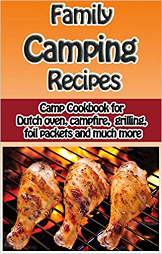 Family Camping Recipes: A Kid Inspired Camp Cookbook for Dutch oven, campfire, grilling, foil packets and more (Cooking with Kids Series 8)